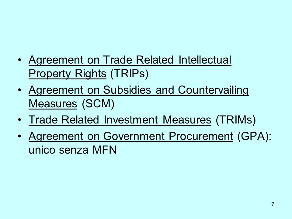 7 Agreement on Trade Related Intellectual Property Rights (TRIPs) Agreement on Subsidies and Countervailing Measures (SCM) Trade Related Investment Measures (TRIMs) Agreement on Government Procurement (GPA): unico senza MFN