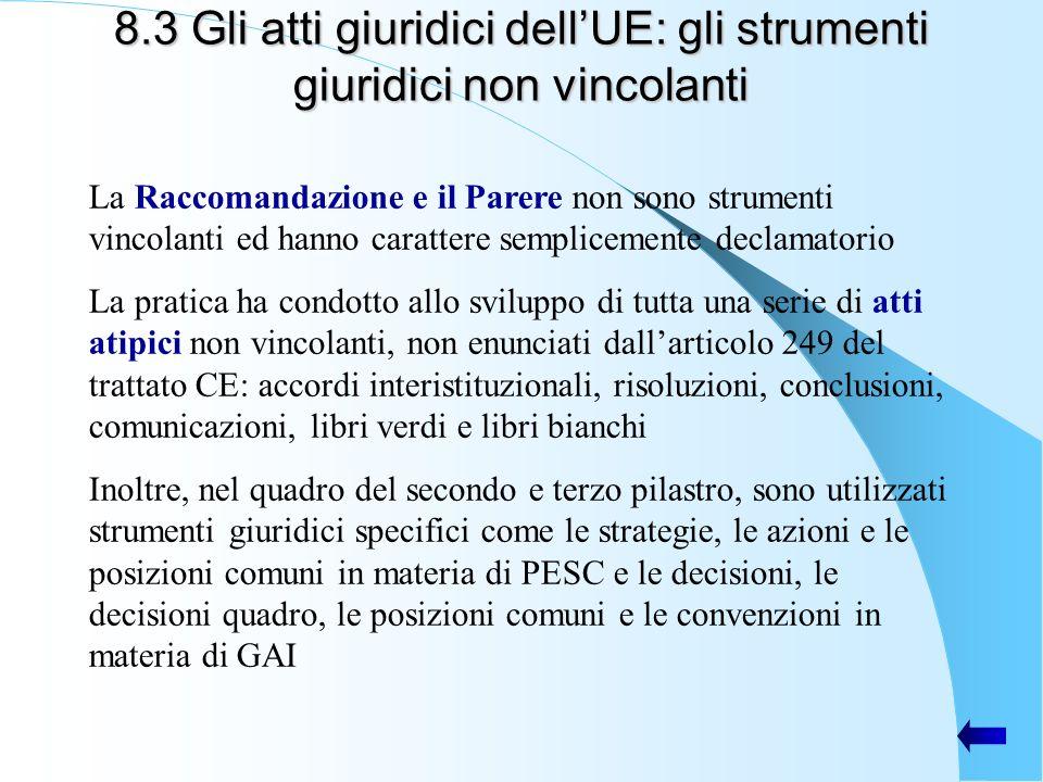 8.3 Gli atti giuridici dellUE: gli strumenti giuridici non vincolanti La Raccomandazione e il Parere non sono strumenti vincolanti ed hanno carattere