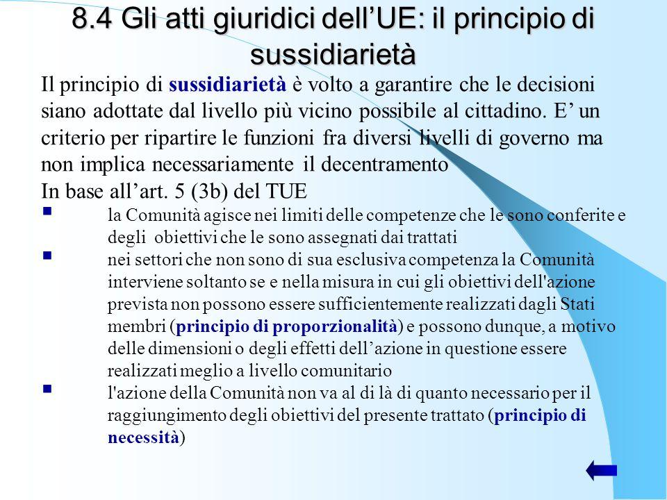 8.4 Gli atti giuridici dellUE: il principio di sussidiarietà Il principio di sussidiarietà è volto a garantire che le decisioni siano adottate dal liv