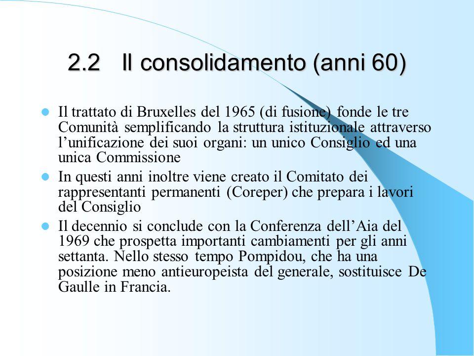 2.2 Il consolidamento (anni 60) Il trattato di Bruxelles del 1965 (di fusione) fonde le tre Comunità semplificando la struttura istituzionale attraver