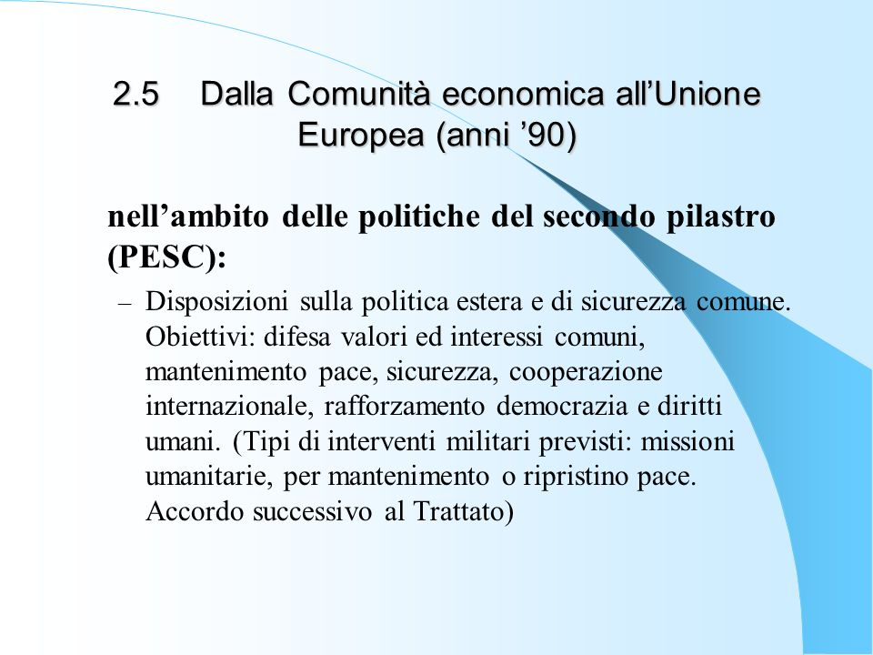 2.5Dalla Comunità economica allUnione Europea (anni 90) nellambito delle politiche del secondo pilastro (PESC): – Disposizioni sulla politica estera e