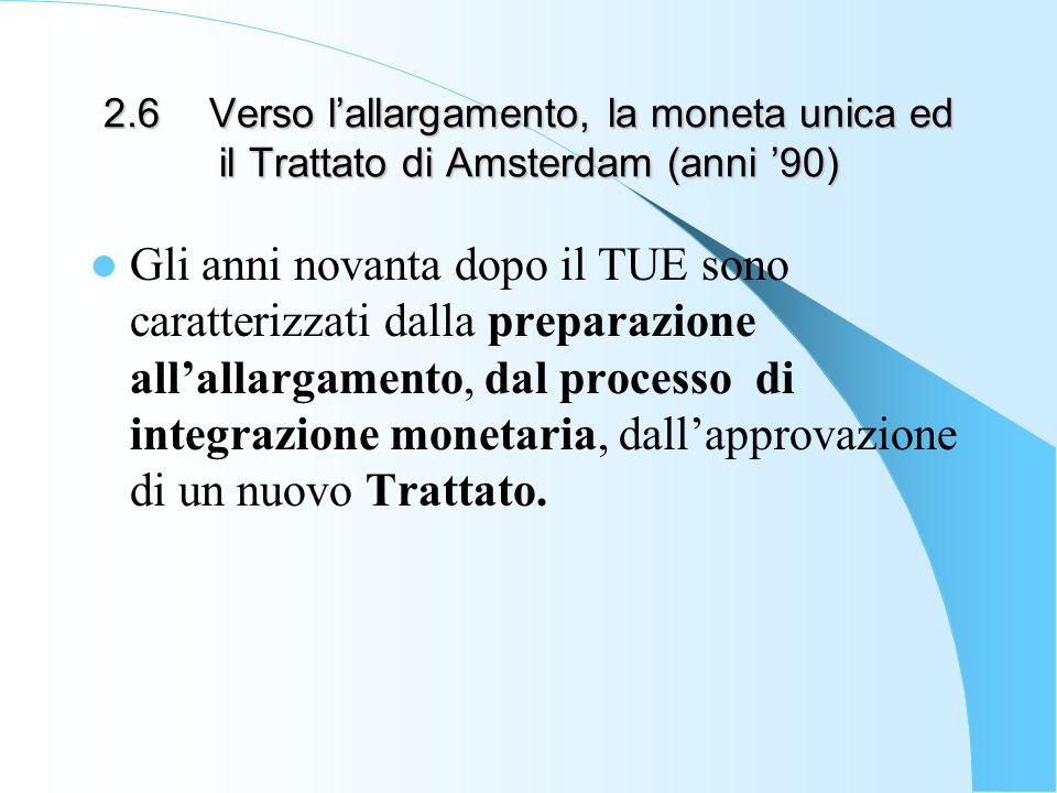 2.6Verso lallargamento, la moneta unica ed il Trattato di Amsterdam (anni 90) Gli anni novanta dopo il TUE sono caratterizzati dalla preparazione alla