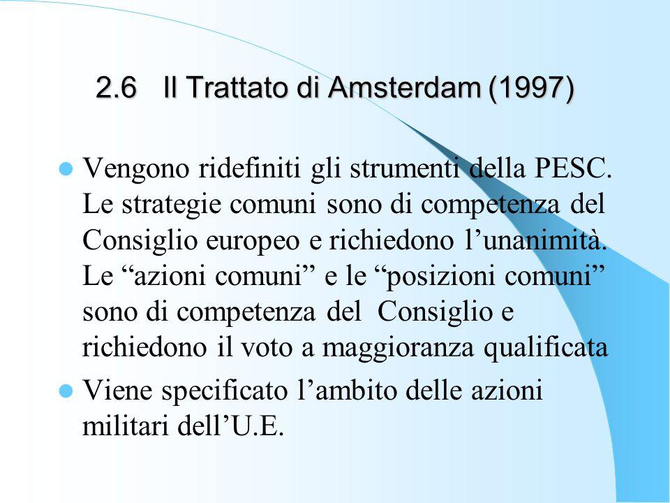 2.6Il Trattato di Amsterdam (1997) Vengono ridefiniti gli strumenti della PESC. Le strategie comuni sono di competenza del Consiglio europeo e richied