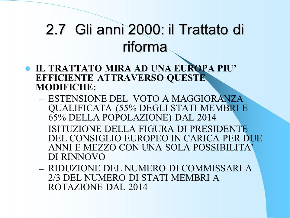 2.7Gli anni 2000: il Trattato di riforma IL TRATTATO MIRA AD UNA EUROPA PIU EFFICIENTE ATTRAVERSO QUESTE MODIFICHE: – ESTENSIONE DEL VOTO A MAGGIORANZ
