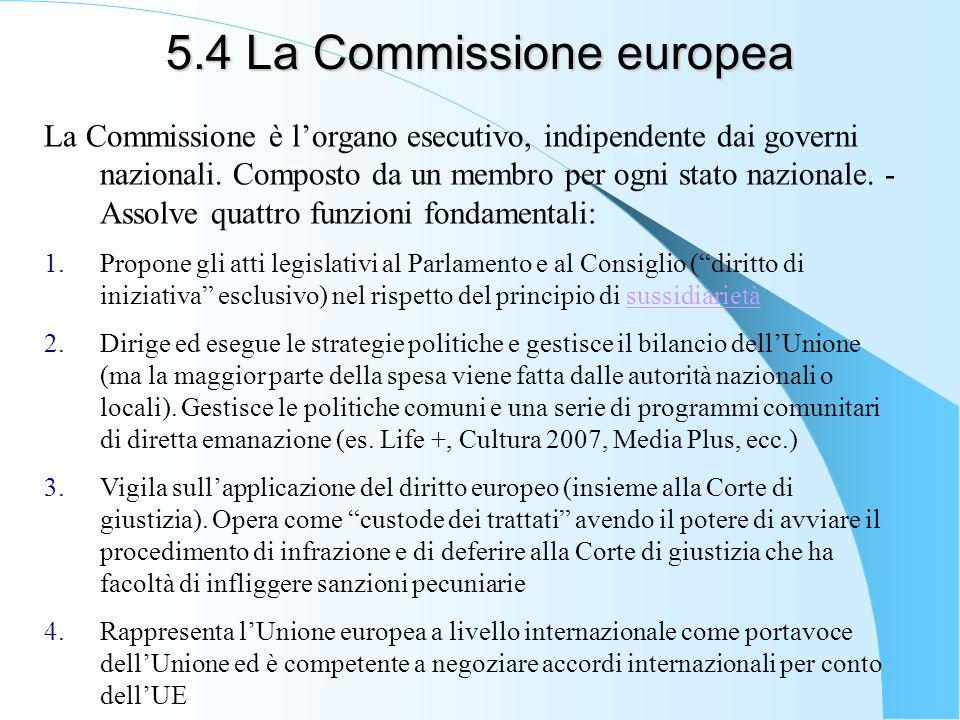 5.4 La Commissione europea La Commissione è lorgano esecutivo, indipendente dai governi nazionali. Composto da un membro per ogni stato nazionale. - A
