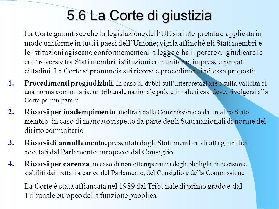 5.6 La Corte di giustizia La Corte garantisce che la legislazione dellUE sia interpretata e applicata in modo uniforme in tutti i paesi dellUnione; vi