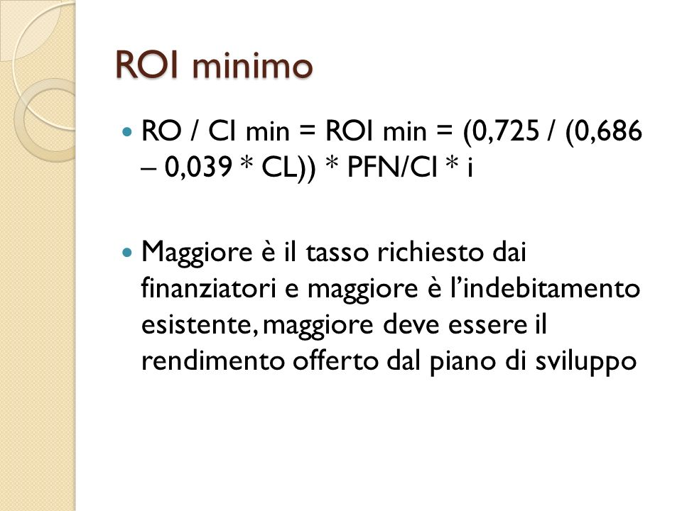 ROI minimo RO / CI min = ROI min = (0,725 / (0,686 – 0,039 * CL)) * PFN/CI * i Maggiore è il tasso richiesto dai finanziatori e maggiore è lindebitame