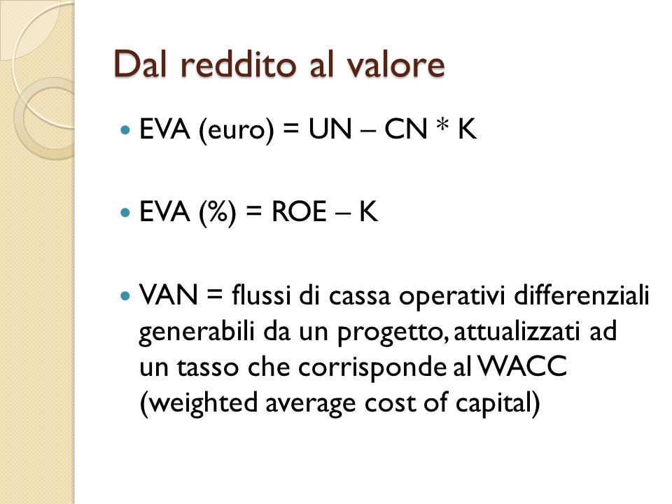 Dal reddito al valore EVA (euro) = UN – CN * K EVA (%) = ROE – K VAN = flussi di cassa operativi differenziali generabili da un progetto, attualizzati
