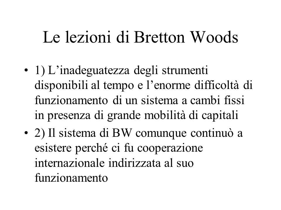 Le lezioni di Bretton Woods 1) Linadeguatezza degli strumenti disponibili al tempo e lenorme difficoltà di funzionamento di un sistema a cambi fissi in presenza di grande mobilità di capitali 2) Il sistema di BW comunque continuò a esistere perché ci fu cooperazione internazionale indirizzata al suo funzionamento