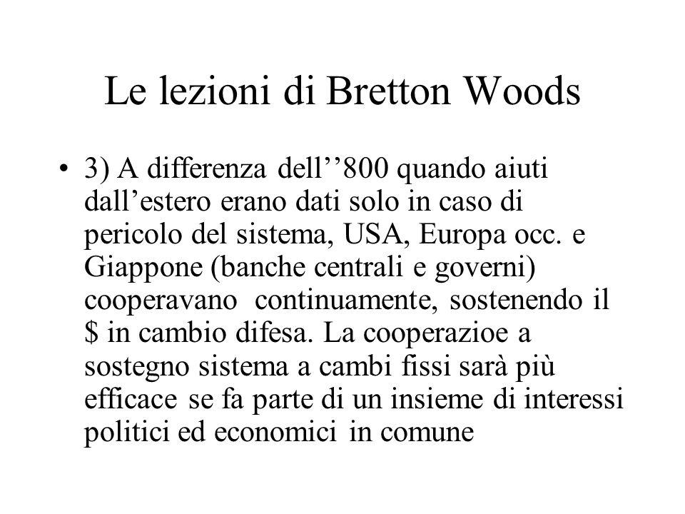 Le lezioni di Bretton Woods 3) A differenza dell800 quando aiuti dallestero erano dati solo in caso di pericolo del sistema, USA, Europa occ. e Giappo