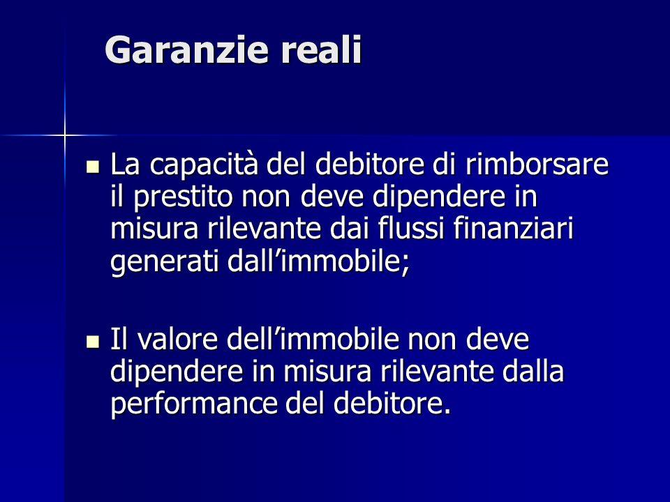 Garanzie reali La capacità del debitore di rimborsare il prestito non deve dipendere in misura rilevante dai flussi finanziari generati dallimmobile;