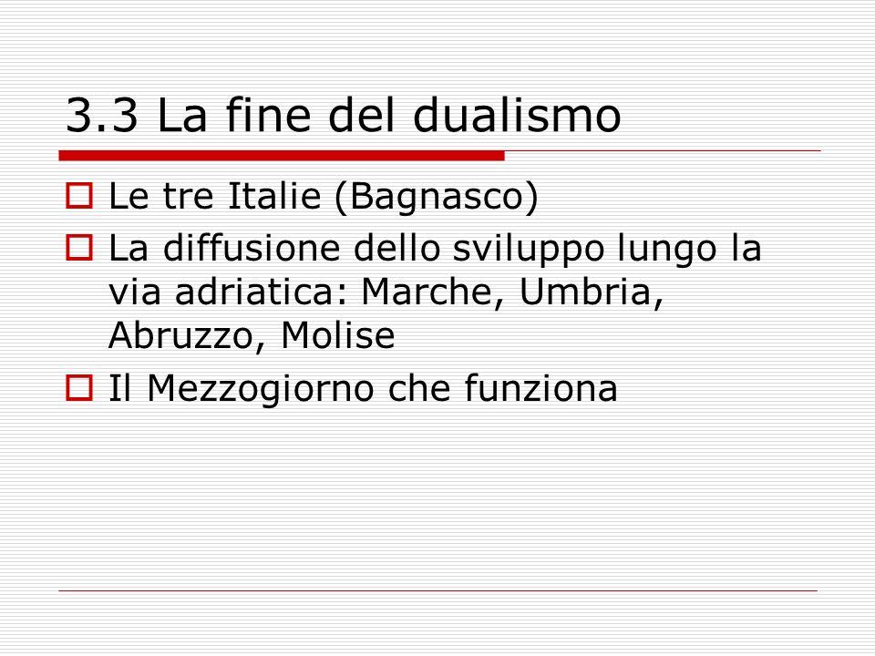 3.3 La fine del dualismo Le tre Italie (Bagnasco) La diffusione dello sviluppo lungo la via adriatica: Marche, Umbria, Abruzzo, Molise Il Mezzogiorno che funziona