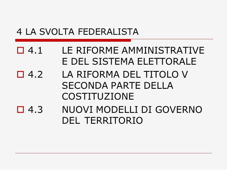 4 LA SVOLTA FEDERALISTA 4.1LE RIFORME AMMINISTRATIVE E DEL SISTEMA ELETTORALE 4.2LA RIFORMA DEL TITOLO V SECONDA PARTE DELLA COSTITUZIONE 4.3NUOVI MODELLI DI GOVERNO DEL TERRITORIO