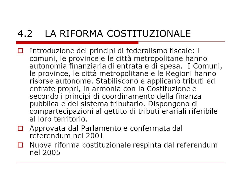 4.2 LA RIFORMA COSTITUZIONALE Introduzione dei principi di federalismo fiscale: i comuni, le province e le città metropolitane hanno autonomia finanziaria di entrata e di spesa.