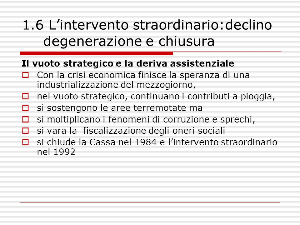1.7 Lintervento straordinario: cosa abbiamo appreso Le lezioni Rifiuto del centralismo Rifiuto della straordinarietà Limiti del fordismo e ruolo delle piccole imprese Limportanza dei fattori non economici dello sviluppo I vincoli interni allo sviluppo