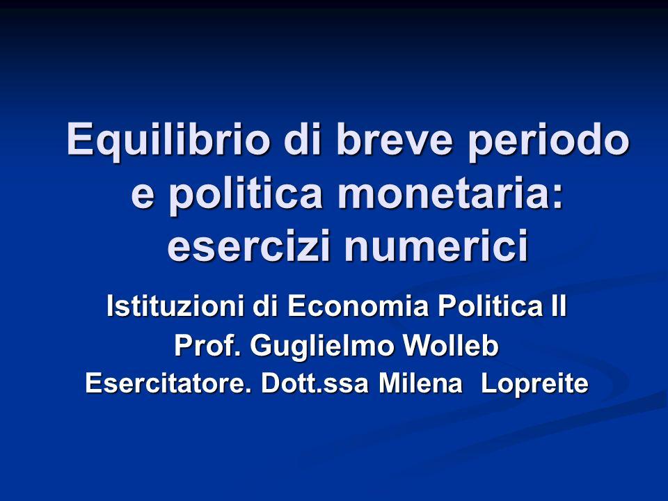 Equilibrio di breve periodo e politica monetaria: esercizi numerici Istituzioni di Economia Politica II Prof.
