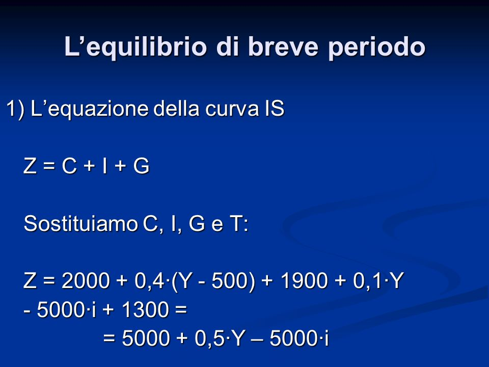 1) Lequazione della curva IS Z = C + I + G Sostituiamo C, I, G e T: Z = 2000 + 0,4·(Y - 500) + 1900 + 0,1·Y - 5000·i + 1300 = = 5000 + 0,5·Y – 5000·i Lequilibrio di breve periodo