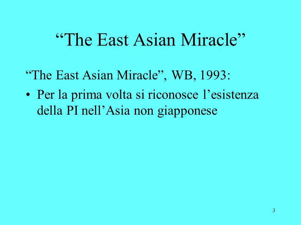 3 The East Asian Miracle The East Asian Miracle, WB, 1993: Per la prima volta si riconosce lesistenza della PI nellAsia non giapponese