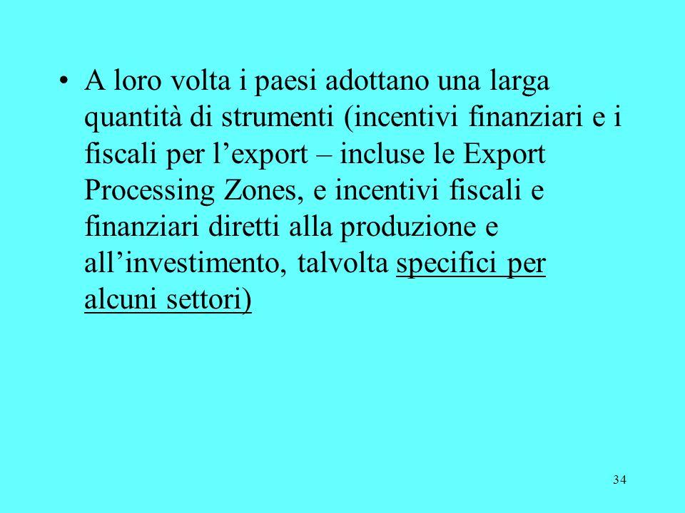 34 A loro volta i paesi adottano una larga quantità di strumenti (incentivi finanziari e i fiscali per lexport – incluse le Export Processing Zones, e incentivi fiscali e finanziari diretti alla produzione e allinvestimento, talvolta specifici per alcuni settori)