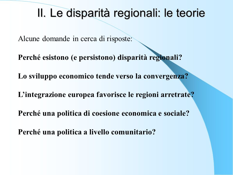 II. Le disparità regionali: le teorie Alcune domande in cerca di risposte: Perché esistono (e persistono) disparità regionali? Lo sviluppo economico t