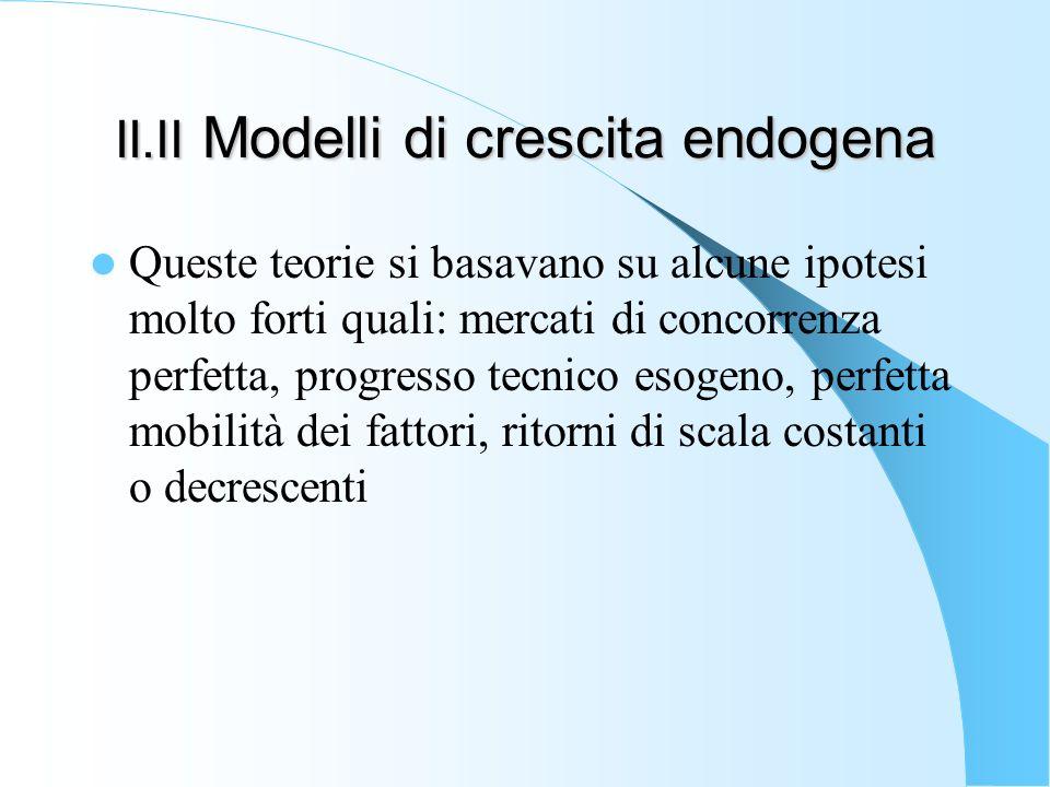 II.II Modelli di crescita endogena Queste teorie si basavano su alcune ipotesi molto forti quali: mercati di concorrenza perfetta, progresso tecnico e