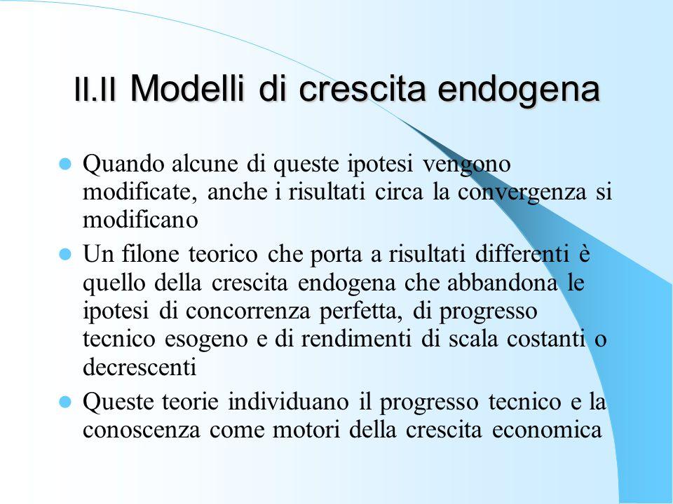 II.II Modelli di crescita endogena Quando alcune di queste ipotesi vengono modificate, anche i risultati circa la convergenza si modificano Un filone
