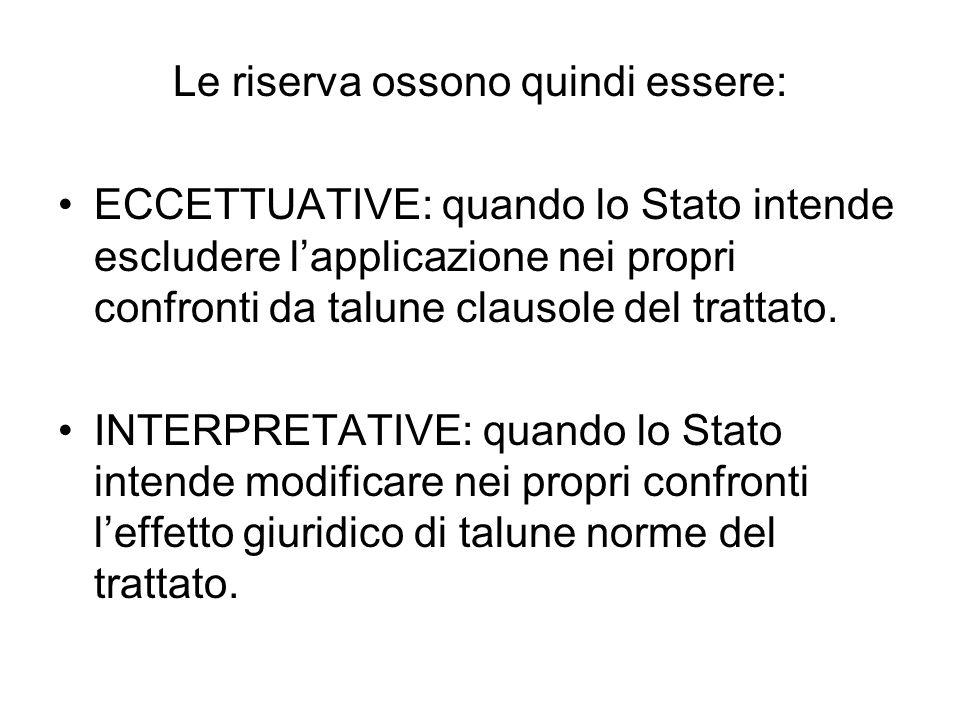 Le riserva ossono quindi essere: ECCETTUATIVE: quando lo Stato intende escludere lapplicazione nei propri confronti da talune clausole del trattato.