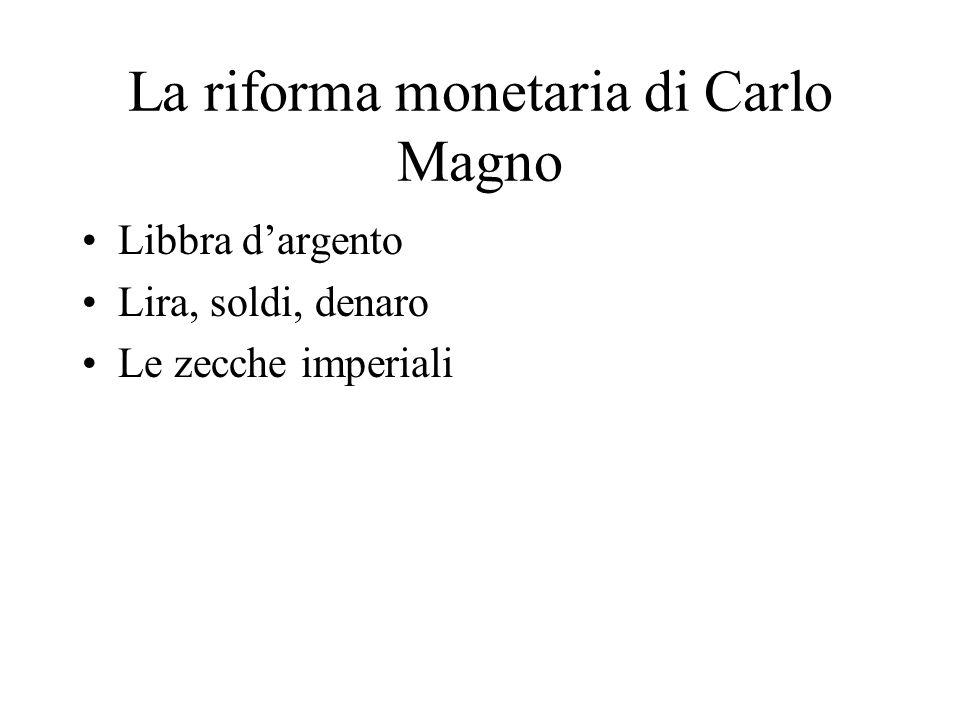 La riforma monetaria di Carlo Magno Libbra dargento Lira, soldi, denaro Le zecche imperiali
