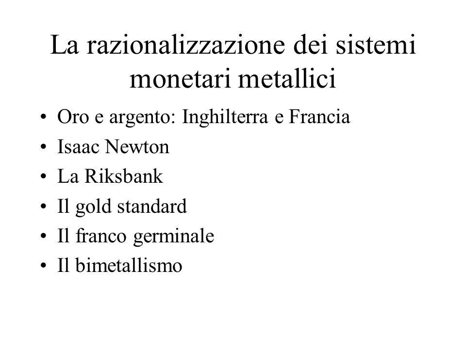 La razionalizzazione dei sistemi monetari metallici Oro e argento: Inghilterra e Francia Isaac Newton La Riksbank Il gold standard Il franco germinale