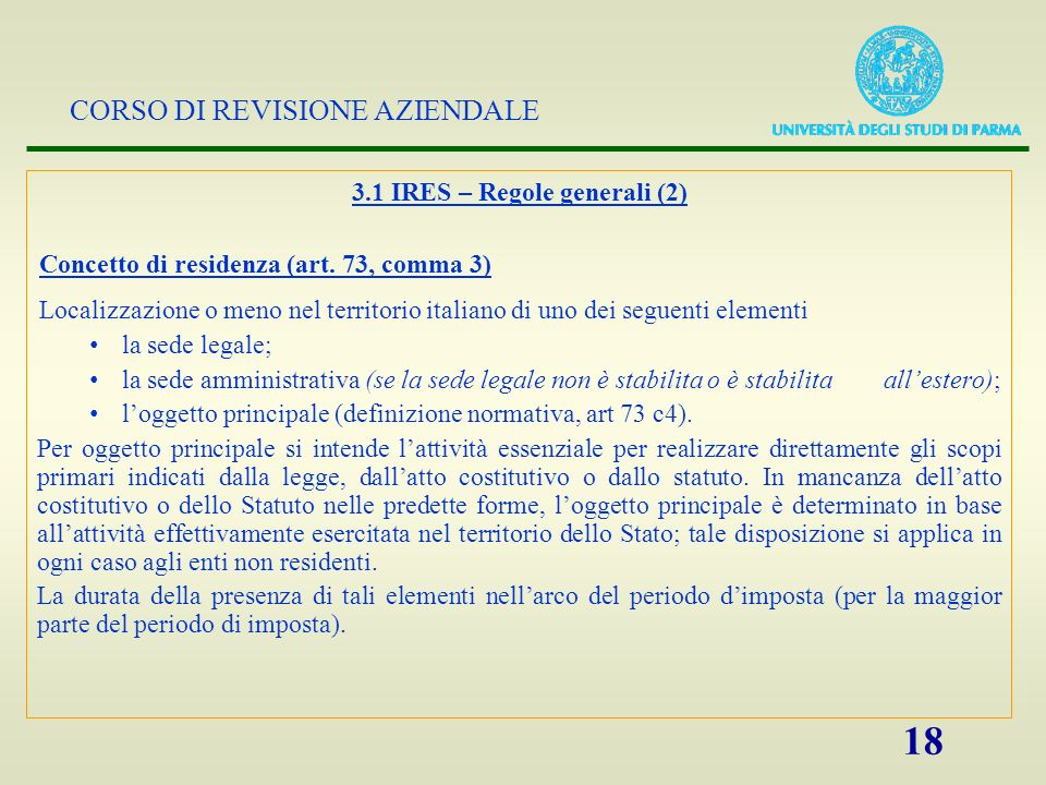 CORSO DI REVISIONE AZIENDALE 18 3.1 IRES – Regole generali (2) Concetto di residenza (art. 73, comma 3) Localizzazione o meno nel territorio italiano
