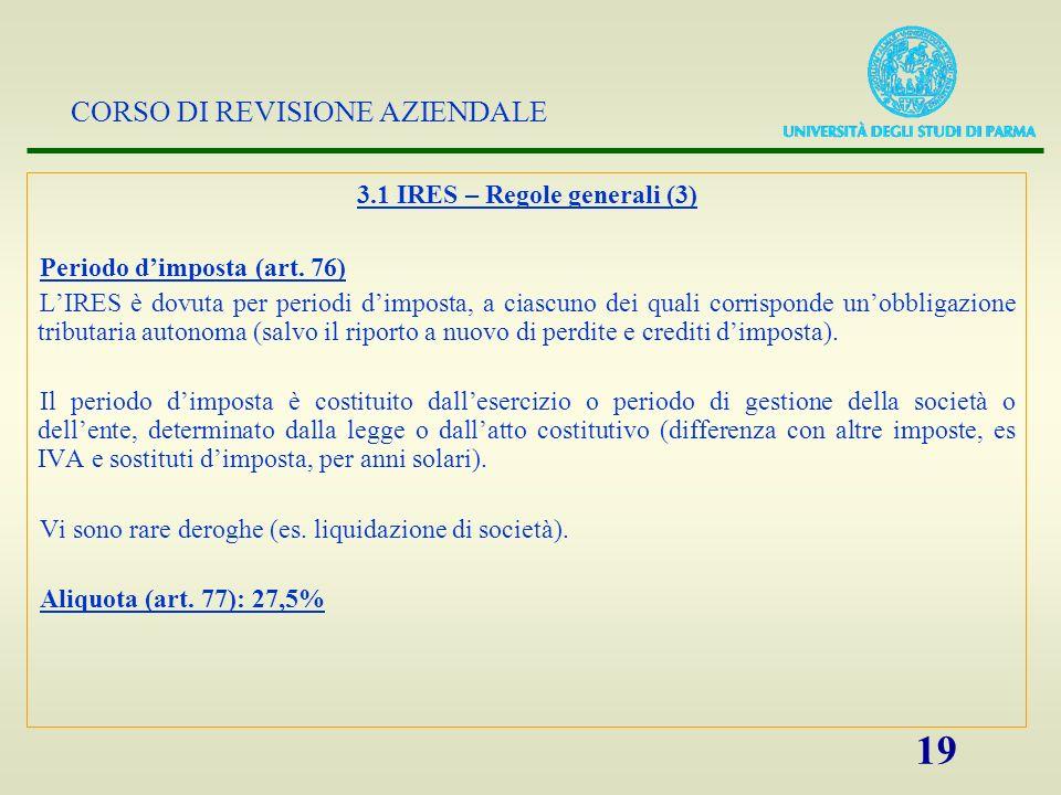CORSO DI REVISIONE AZIENDALE 19 3.1 IRES – Regole generali (3) Periodo dimposta (art. 76) LIRES è dovuta per periodi dimposta, a ciascuno dei quali co