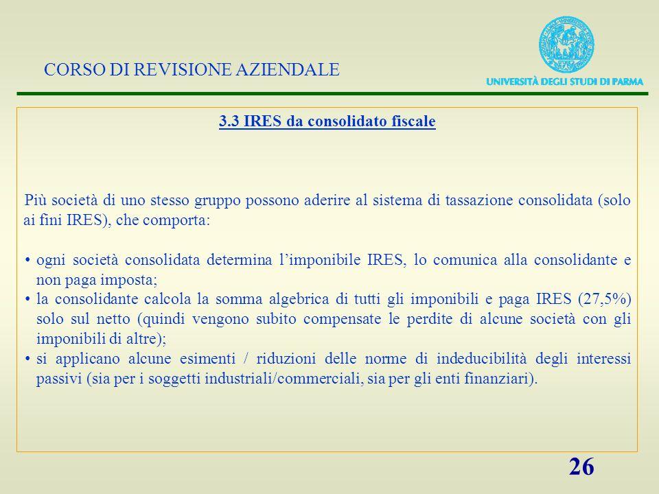 CORSO DI REVISIONE AZIENDALE 26 3.3 IRES da consolidato fiscale Più società di uno stesso gruppo possono aderire al sistema di tassazione consolidata