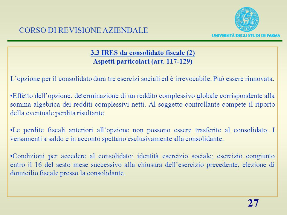 CORSO DI REVISIONE AZIENDALE 27 3.3 IRES da consolidato fiscale (2) Aspetti particolari (art. 117-129) Lopzione per il consolidato dura tre esercizi s