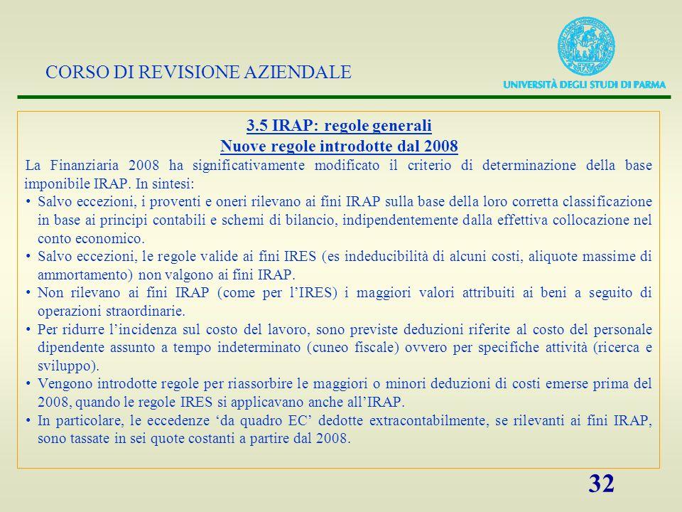 CORSO DI REVISIONE AZIENDALE 33 3.5 IRAP: regole generali (2) IAS/IFRS: Rilevanza fiscale dei principi IFRS in tema di valutazioni degli elementi dellattivo e del passivo Italian GAAP adopters: obbligo di ricondursi agli schemi di conto economico Banca dItalia Principio di correlazione (altri proventi / altri oneri di gestione) Costo marchi ed avviamento (non da operazioni straordinarie) deducibile in 18 quote (anche se non imputato a conto economico Deduzione cuneo fiscale (4,6 mila euro / dipendente) e oneri sociali obbligatori Indeducibilità imposta comunale sugli Immobili (ICI) Rilevanza delle plus/minus da dismissione di beni strumentali e immobilizzazioni Indeducibilità del 4% degli interessi passivi