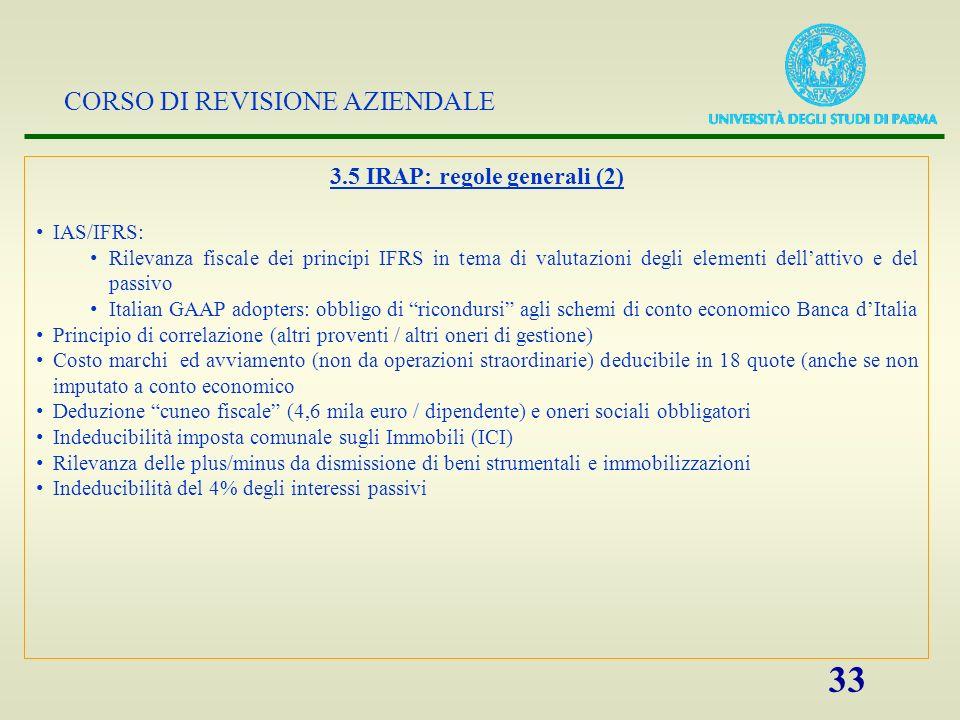 CORSO DI REVISIONE AZIENDALE 33 3.5 IRAP: regole generali (2) IAS/IFRS: Rilevanza fiscale dei principi IFRS in tema di valutazioni degli elementi dell