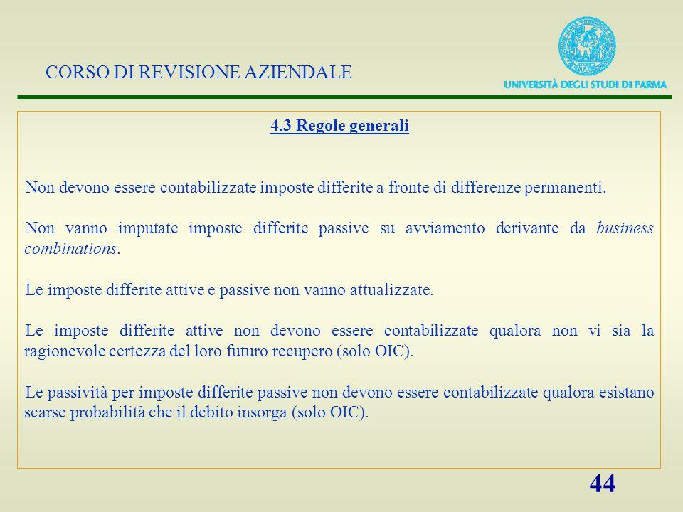 CORSO DI REVISIONE AZIENDALE 44 4.3 Regole generali Non devono essere contabilizzate imposte differite a fronte di differenze permanenti. Non vanno im