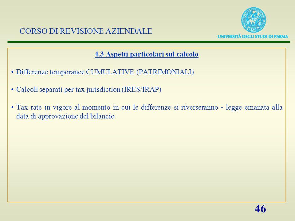 CORSO DI REVISIONE AZIENDALE 46 4.3 Aspetti particolari sul calcolo Differenze temporanee CUMULATIVE (PATRIMONIALI) Calcoli separati per tax jurisdict