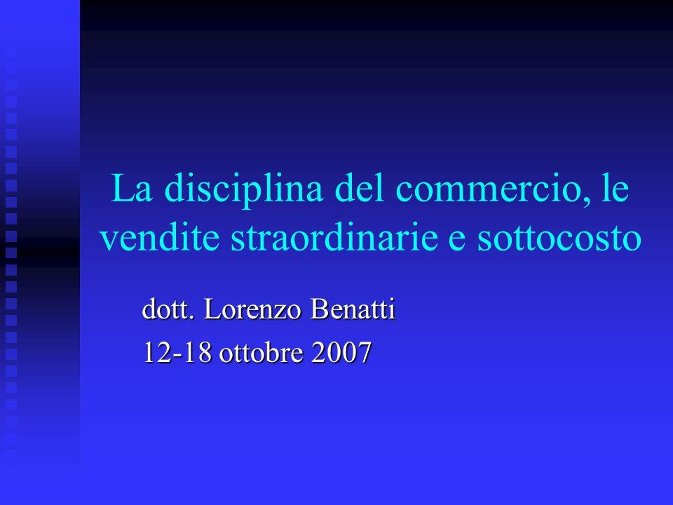 La disciplina del commercio, le vendite straordinarie e sottocosto dott. Lorenzo Benatti 12-18 ottobre 2007