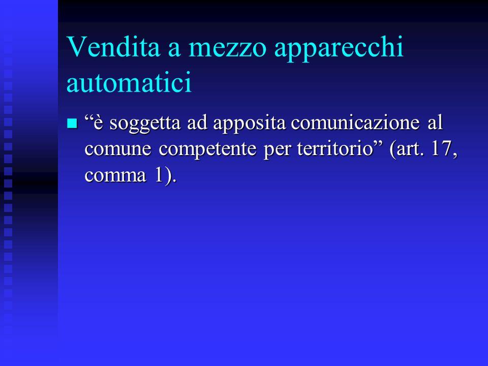 Vendita a mezzo apparecchi automatici n è soggetta ad apposita comunicazione al comune competente per territorio (art. 17, comma 1).