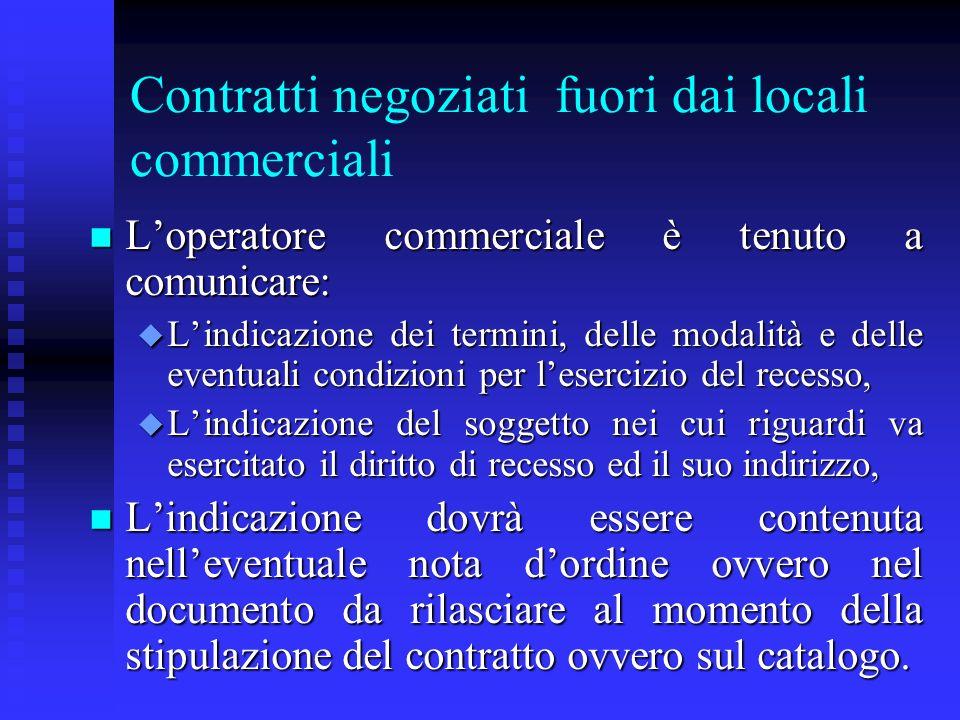 Contratti negoziati fuori dai locali commerciali n Loperatore commerciale è tenuto a comunicare: u Lindicazione dei termini, delle modalità e delle ev