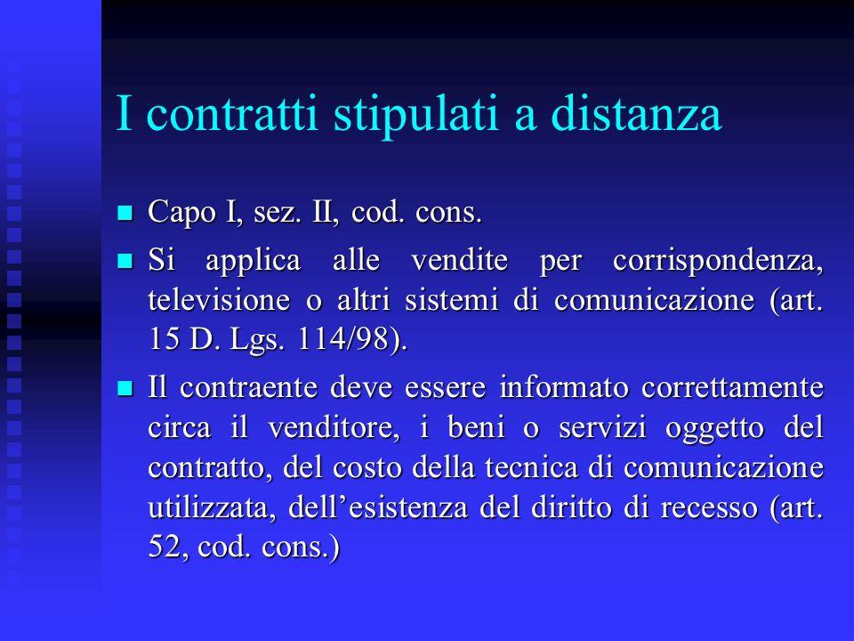 I contratti stipulati a distanza n Capo I, sez. II, cod. cons. n Si applica alle vendite per corrispondenza, televisione o altri sistemi di comunicazi