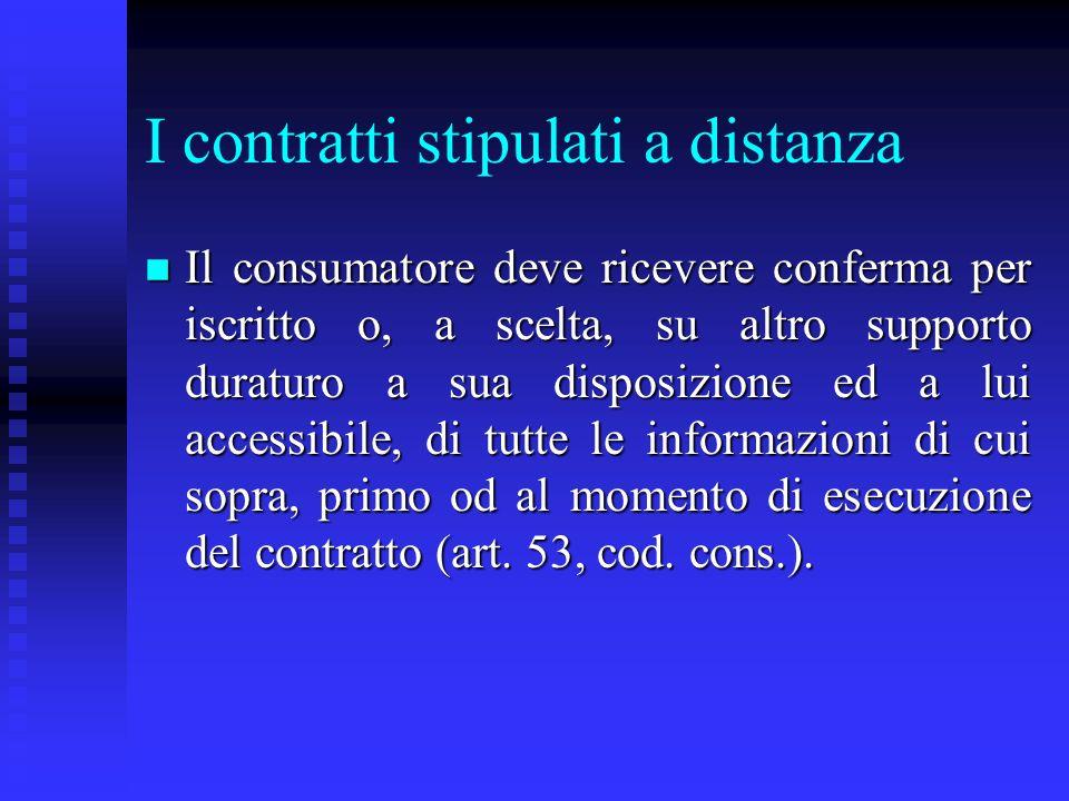 I contratti stipulati a distanza n Il consumatore deve ricevere conferma per iscritto o, a scelta, su altro supporto duraturo a sua disposizione ed a