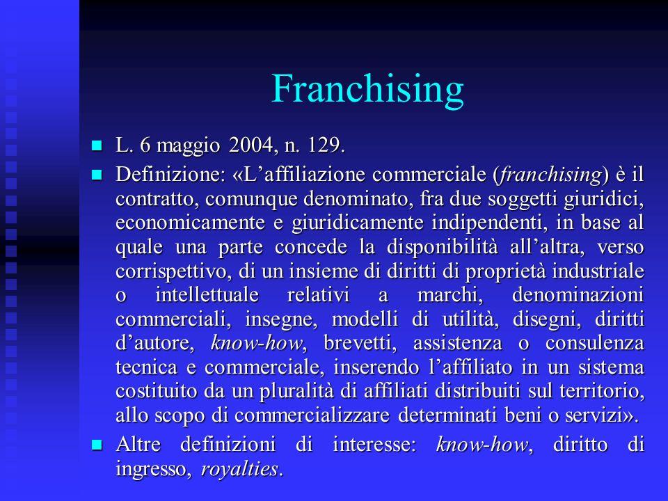 Franchising n L. 6 maggio 2004, n. 129. n Definizione: «Laffiliazione commerciale (franchising) è il contratto, comunque denominato, fra due soggetti