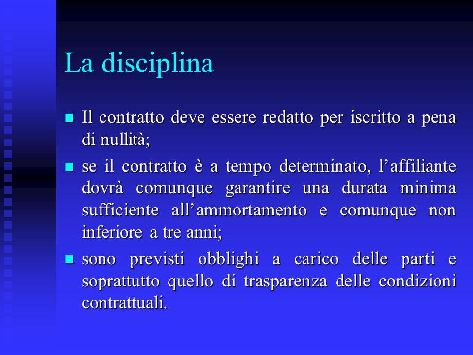 La disciplina n Il contratto deve essere redatto per iscritto a pena di nullità; n se il contratto è a tempo determinato, laffiliante dovrà comunque g