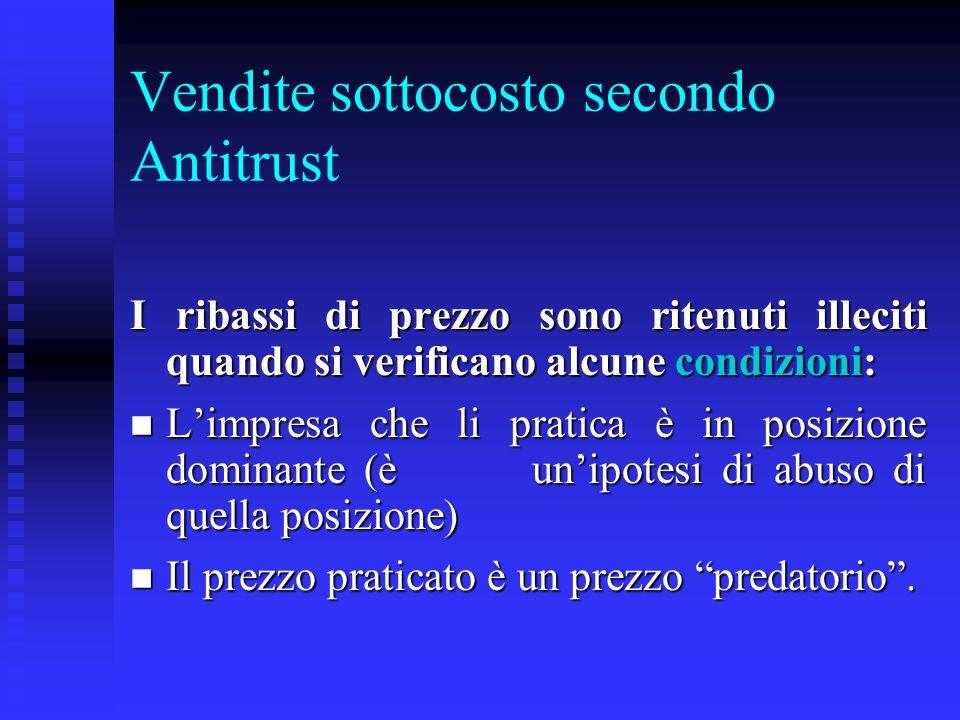 Vendite sottocosto secondo Antitrust I ribassi di prezzo sono ritenuti illeciti quando si verificano alcune condizioni: n Limpresa che li pratica è in