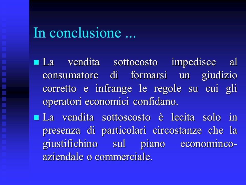 In conclusione... n La vendita sottocosto impedisce al consumatore di formarsi un giudizio corretto e infrange le regole su cui gli operatori economic