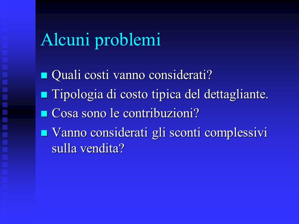 Alcuni problemi n Quali costi vanno considerati? n Tipologia di costo tipica del dettagliante. n Cosa sono le contribuzioni? n Vanno considerati gli s