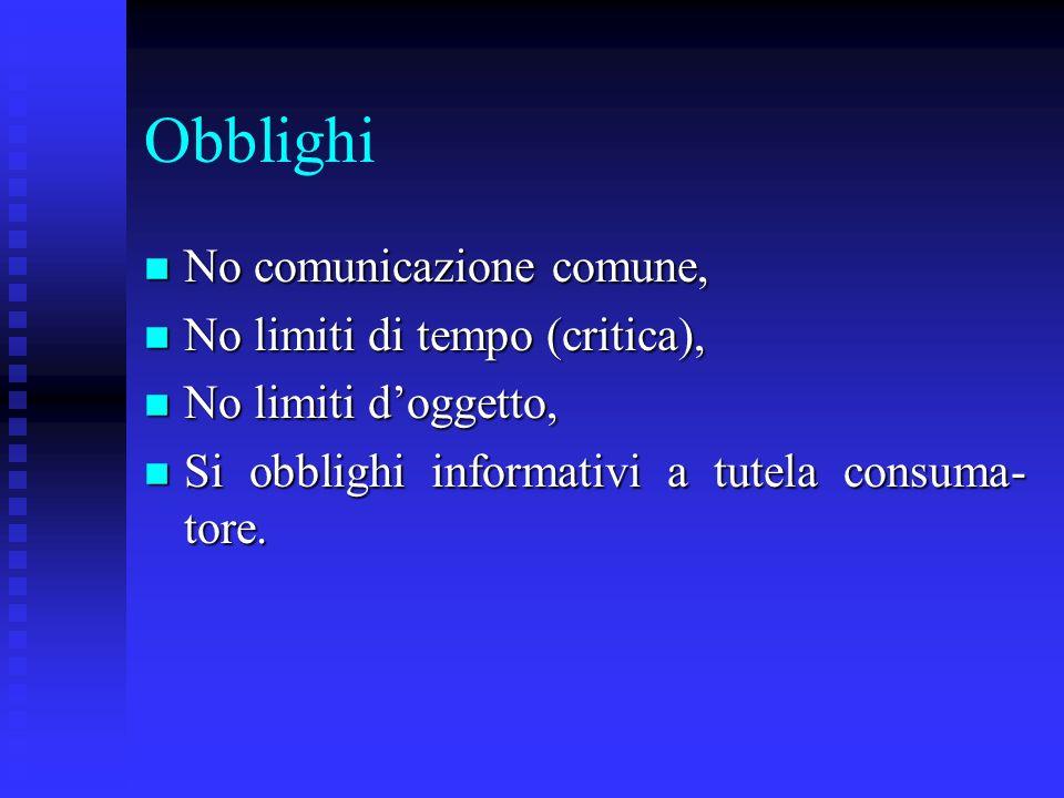 Obblighi n No comunicazione comune, n No limiti di tempo (critica), n No limiti doggetto, n Si obblighi informativi a tutela consuma- tore.
