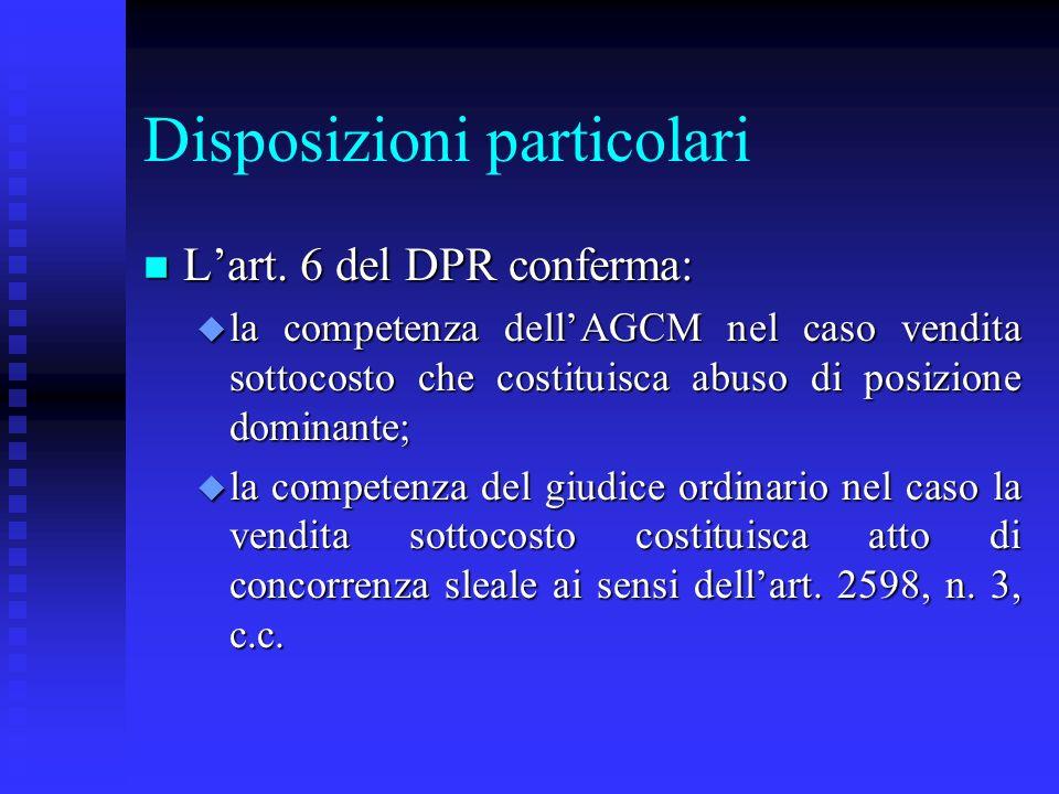 Disposizioni particolari n Lart. 6 del DPR conferma: u la competenza dellAGCM nel caso vendita sottocosto che costituisca abuso di posizione dominante
