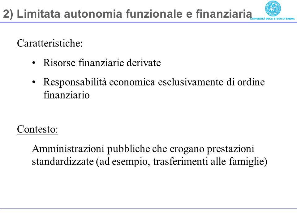 2) Limitata autonomia funzionale e finanziaria Caratteristiche: Risorse finanziarie derivate Responsabilità economica esclusivamente di ordine finanziario Contesto: Amministrazioni pubbliche che erogano prestazioni standardizzate (ad esempio, trasferimenti alle famiglie)